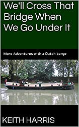 We'll Cross That Bridge When We Go Under It: More Adventures with a Dutch barge