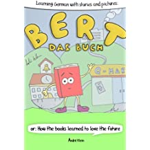 Learning German With Stories And Pictures: Bert Das Buch: or: How the books learned to love the future