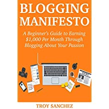 Blogging Manifesto (2018): A Beginner's Personal Guide to Earning $1,000 Per Month Through Blogging About Your Passion Part-Time (English Edition)