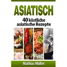 Asiatisch: 40 köstliche asiatische Rezepte