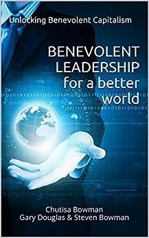 Benevolent Leadership For A Better World: Unlocking Benevolent Capitalism (Benevolent Leadership - Benevolent Capitalism) (English Edition) par [Bowman, Chutisa, Douglas, Gary, Bowman, Steven]