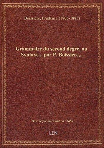 Grammaire du second degr, ou Syntaxe... par P. Boissire,...