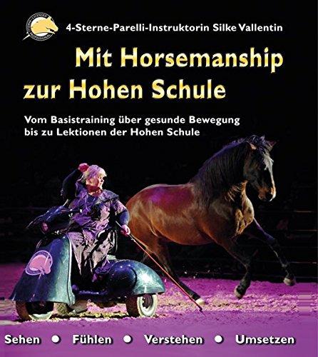 Mit Horsemanship zur Hohen Schule: Vom Basistraining über gesunde Bewegung bis zu Lektionen der Hohen Schule