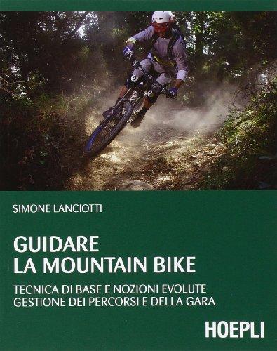 Guidare la mountain bike. Tecnica di base e nozioni evolute. Gestione dei percorsi e della gara