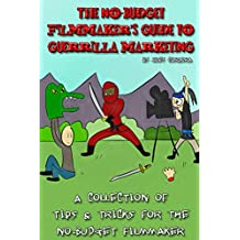 The No-Budget Filmmaker's Guide to Guerrilla Marketing: A Collection of Tips & Tricks for the No-Budget Filmmaker