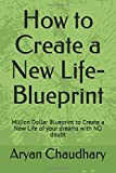 How to Create a New Life-Blueprint: Million Dollar Blueprint to Create a New Life of your dreams with NO doubt