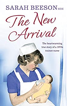 The New Arrival: The Heartwarming True Story of a 1970s Trainee Nurse by [Beeson, Sarah]