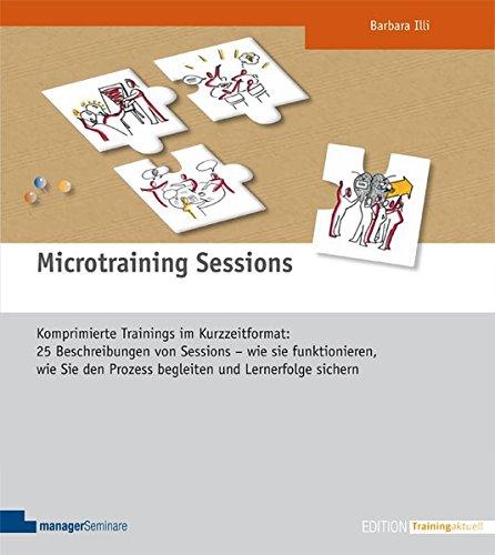 Microtraining Sessions. Komprimierte Trainings im Kurzzeitformat: Wie Microtraining Sessions (MTS) funktionieren, wie Sie den Prozess begleiten und Lernerfolge sichern (Edition Training aktuell)