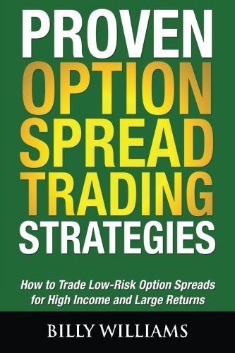 Proven Option Spread Trading Strategies: How to Trade Low-Risk Option Spreads for High Income and Large Returns (Option Spread)