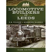 Locomotive Builders of Leeds: E.B. Wilson and Manning Wardle