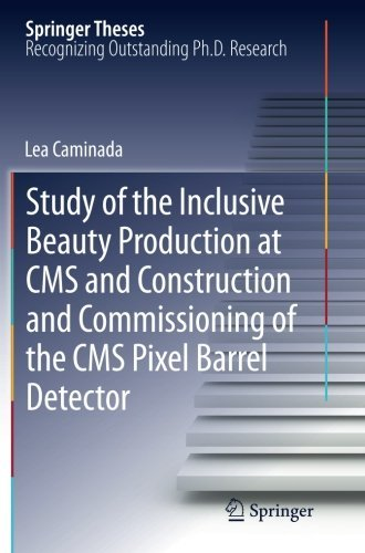 Study of the Inclusive Beauty Production at CMS and Construction and Commissioning of the CMS Pixel Barrel Detector (Springer Theses) by Lea Caminada (2014-04-13)