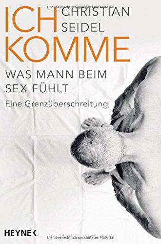 Ich komme: Was Mann beim Sex fühlt - Eine Grenzüberschreitung (Christian Buch Für Frauen)