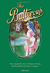 The Buttercup: The Remarkable Story of Andrew Ewing and the Buttercup Dairy Company by Bill Scott (2011-07-27)