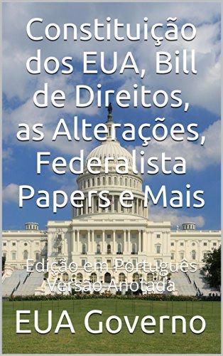 Constituição dos EUA, Bill de Direitos, as Alterações, Federalista Papers e Mais: Versão Anotada - Edição em Português (Portuguese Edition) por EUA Governo