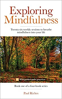 Exploring Mindfulness: Twenty-six weekly sessions to breathe mindfulness into your life (Weekly mindfulness Book 1) by [Riches, Paul]