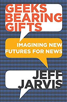 Geeks Bearing Gifts: Imagining New Futures for News by [Jarvis, Jeff]