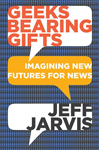 Geeks Bearing Gifts: Imagining New Futures for News (English Edition) de [Jarvis