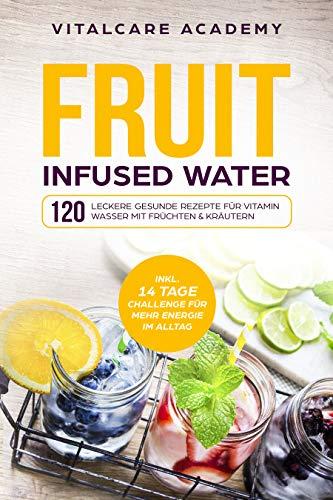 120 leckere gesunde Rezepte für Vitamin Wasser mit Früchten & Kräutern. Erfrischendes Aroma mit Geschmack zum Selber machen für die Karaffe und Trinkflasche mit Früchtebehälter ()