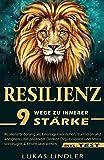 RESILIENZ: 9 Wege zu Innerer Stärke: - Resilienzförderung als Einsteiger verstehen, trainieren und aneignen - mit positivem Denken Depressionen und Stress vorbeugen & Krisen überstehen (inkl. Test)
