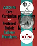 ASDIN Core Curriculum for Peritoneal Dialysis Catheter Procedures by American Society of Diagnostic and Interventional Nephrology (2011-01-24)