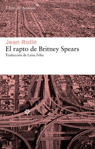 El rapto de Britney Spears (Libros del Asteroide) por Jean Rolin