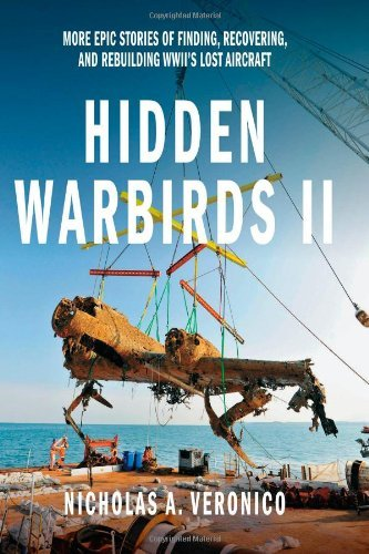 Hidden Warbirds II: More Epic Stories of Finding, Recovering, and Rebuilding WWII's Lost Aircraft: 2: Written by Nicholas A. Veronico, 2014 Edition, Publisher: Zenith Press [Hardcover]