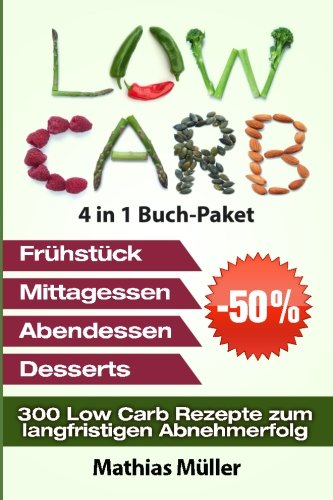 Low Carb Rezepte ohne Kohlenhydrate - 300 Low Carb Rezepte zum langfristigen Abnehmerfolg (Gesund leben - low carb, Band 10)