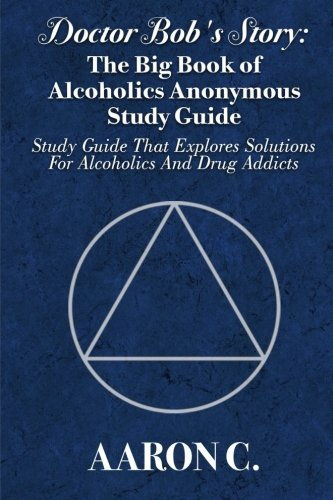 Doctor Bob's Story: The Big Book of Alcoholics Anonymous Study Guide: Study Guide That Explores Solutions For Alcoholics And Drug Addicts