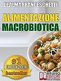 Macrobiotica: L'Alimentazione Macrobiotica. Come Vivere il Cibo in Maniera Naturale e Immediata per un Corpo Forte e in Salute. : Macrobiotica come dieta ... cibo e cucina. (Libri Dieta Vol. 2)