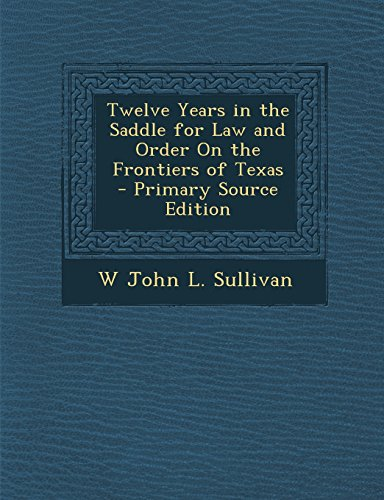 Twelve Years in the Saddle for Law and Order on the Frontiers of Texas - Primary Source Edition