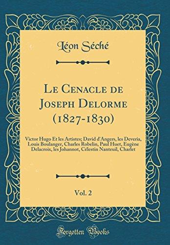 Le Cenacle de Joseph Delorme (1827-1830), Vol. 2: Victor Hugo Et Les Artistes; David D'Angers, Les Deveria, Louis Boulanger, Charles Robelin, Paul ... Celestin Nanteuil, Charlet (Classic Reprint)