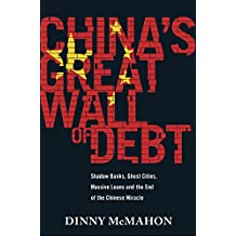 China's Great Wall of Debt: Shadow Banks, Ghost Cities, Massive Loans and the End of the Chinese Miracle (English Edition)