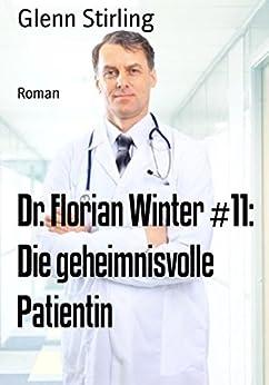 Dr. Florian Winter #11: Die geheimnisvolle Patientin: Roman