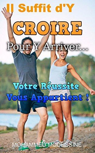 Il Suffit d'Y CROIRE Pour Y Arriver...: Votre Russite Vous Appartient !