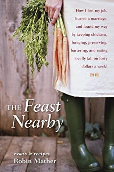 The Feast Nearby: How I lost my job, buried a marriage, and found my way by keeping chickens, foraging, preserving, bartering, and eating locally (all on $40 a week) par [Mather, Robin]