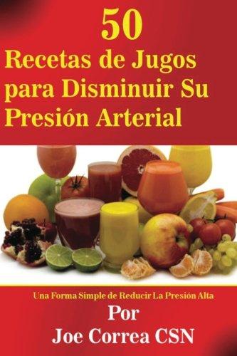 50 Recetas de Jugos para Disminuir Su Presion Arterial: Una Forma Simple de Reducir La Presion Alta