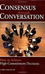 Consensus Through Conversations: How to Achieve High-Commitment Decisions by Larry Dressler (2006-11-01)