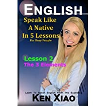 English: Speak English Like a Native in 5 Lessons for Busy People: the 3 Elements: Volume 2 (Speak Like a Native in 5 Lessons)