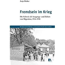 Fremdsein im Krieg: Die Schweiz als Ausgangs- und Zielort von Migration, 1914–1918 (Die Schweiz im Ersten Weltkrieg)