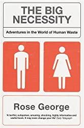 The Big Necessity: Adventures in the World of Human Waste by Rose George (2009-07-06)