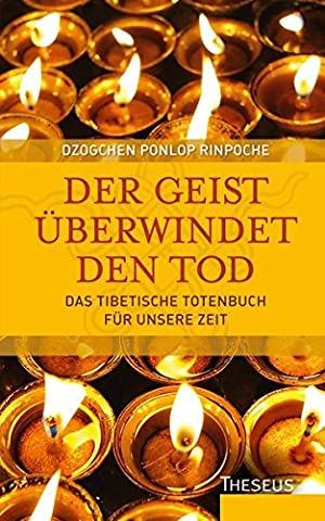 Der Geist überwindet den Tod: Das Tibetische Totenbuch für unsere Zeit