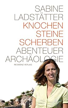 Knochen, Steine, Scherben: Abenteuer Archäologie von [Ladstätter, Sabine]