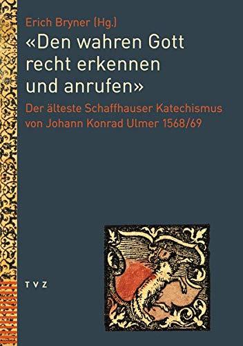 «Den wahren Gott recht erkennen und anrufen»: Der älteste Schaffhauser Katechismus von Johann Konrad Ulmer 1568/69