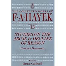 Studies on the Abuse and Decline of Reason: Text and Documents: 13 (The Collected Works of F. A. Hayek)