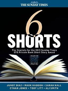Six Shorts - The finalists for the 2013 Sunday Times EFG Private Bank Short Story Award by [Haddon, Mark, Hall, Sarah, Diaz, Junot, Smith, Ali, Jones, Cynan, Litt, Toby]