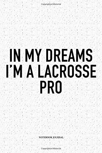 In My Dreams I'm A Lacrosse Pro: A 6x9 Inch Softcover Matte Diary Notebook With 120 Blank Lined Pages And A Funny Field Sports Fanatic Cover Slogan -