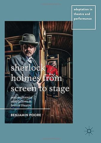 Sherlock Holmes from Screen to Stage: Post-Millennial Adaptations in British Theatre (Adaptation in Theatre and (Sherlock Holmes Films Robert Downey Jr)