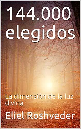144.000 elegidos: La dimensión de la luz divina por Eliel Roshveder