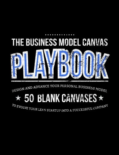 The Business Model Canvas Playbook: Design And Advance Your Personal Business Model On 50 Blank Canvases To Evolve Your Lean Startup Into A Successful Company: Volume 2 (Lean Series)