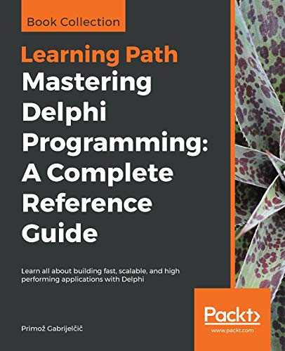 Mastering Delphi Programming: A Complete Reference Guide: Learn all about building fast, scalable, and high performing applications with Delphi